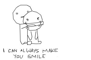"""I can always make you smile"""