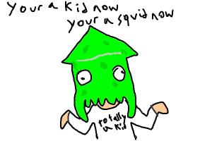 you are a kid, but also in fact a squid