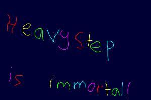 Heavystep is Immortal!